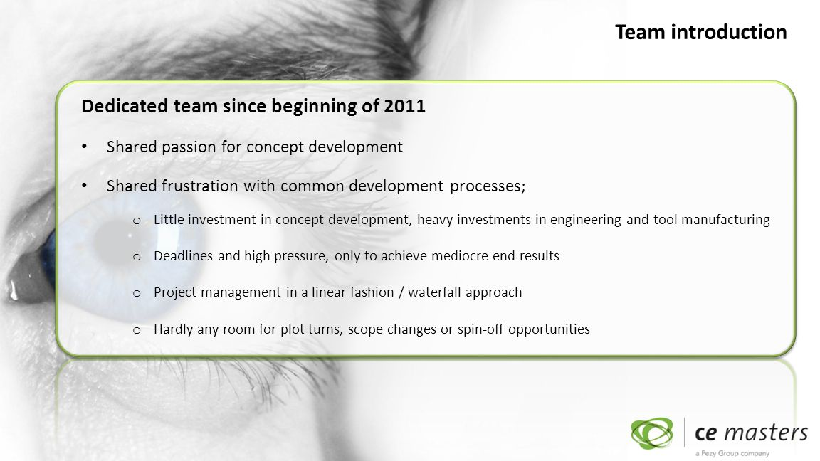 Dedicated team since beginning of 2011 Shared passion for concept development Shared frustration with common development processes; o Little investment in concept development, heavy investments in engineering and tool manufacturing o Deadlines and high pressure, only to achieve mediocre end results o Project management in a linear fashion / waterfall approach o Hardly any room for plot turns, scope changes or spin-off opportunities Team introduction