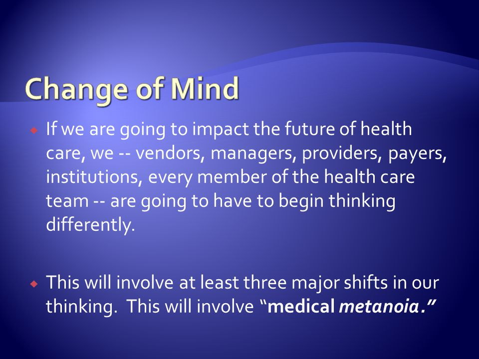 If we are going to impact the future of health care, we -- vendors, managers, providers, payers, institutions, every member of the health care team -- are going to have to begin thinking differently.
