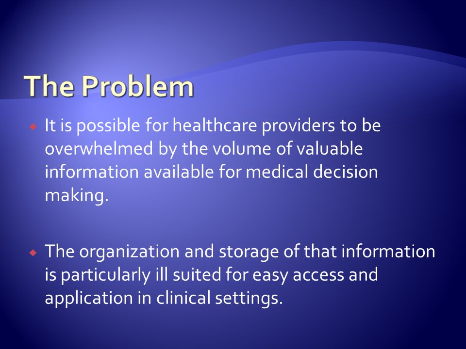 It is possible for healthcare providers to be overwhelmed by the volume of valuable information available for medical decision making.