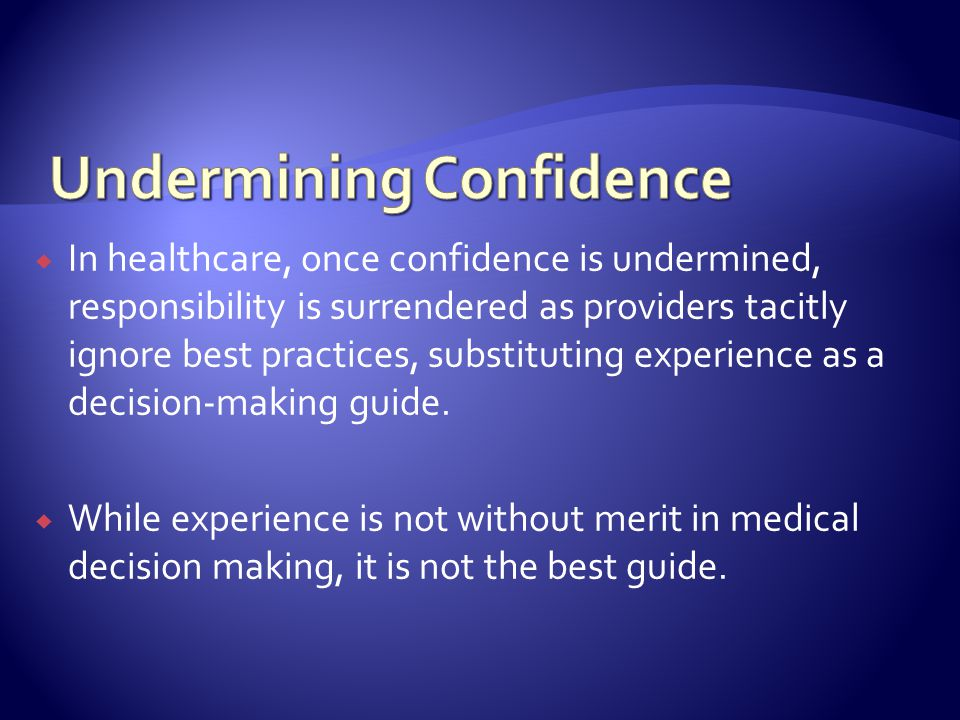 In healthcare, once confidence is undermined, responsibility is surrendered as providers tacitly ignore best practices, substituting experience as a decision-making guide.