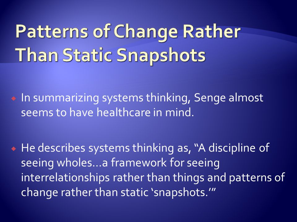 In summarizing systems thinking, Senge almost seems to have healthcare in mind. He describes systems thinking as, A discipline of seeing wholes…a fram