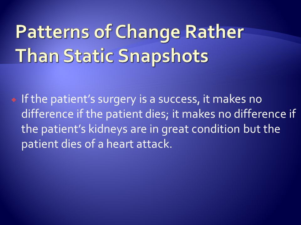 If the patients surgery is a success, it makes no difference if the patient dies; it makes no difference if the patients kidneys are in great condition but the patient dies of a heart attack.
