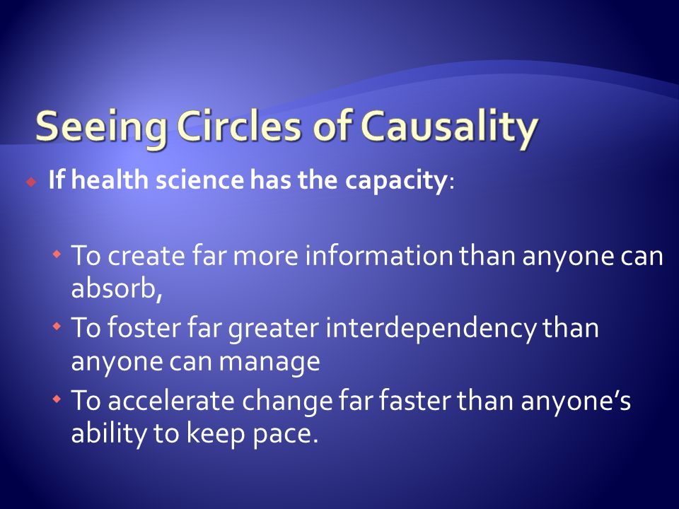 If health science has the capacity: To create far more information than anyone can absorb, To foster far greater interdependency than anyone can manage To accelerate change far faster than anyones ability to keep pace.
