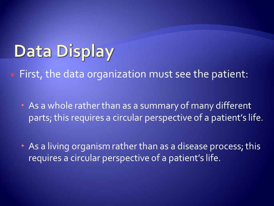 First, the data organization must see the patient: As a whole rather than as a summary of many different parts; this requires a circular perspective of a patients life.