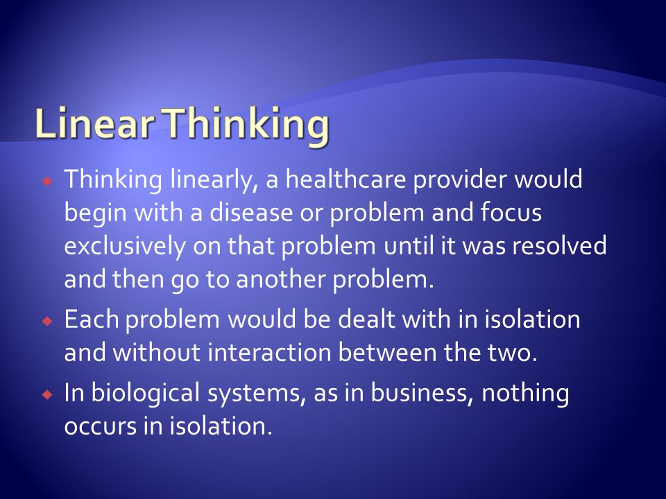 Thinking linearly, a healthcare provider would begin with a disease or problem and focus exclusively on that problem until it was resolved and then go to another problem.