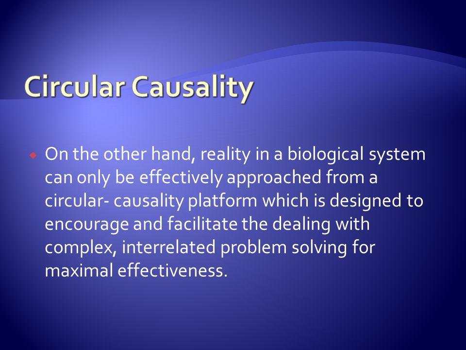 On the other hand, reality in a biological system can only be effectively approached from a circular- causality platform which is designed to encourage and facilitate the dealing with complex, interrelated problem solving for maximal effectiveness.