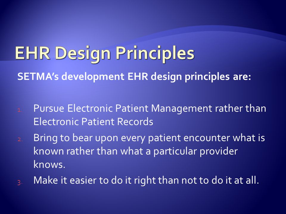 SETMAs development EHR design principles are: 1. Pursue Electronic Patient Management rather than Electronic Patient Records 2. Bring to bear upon eve