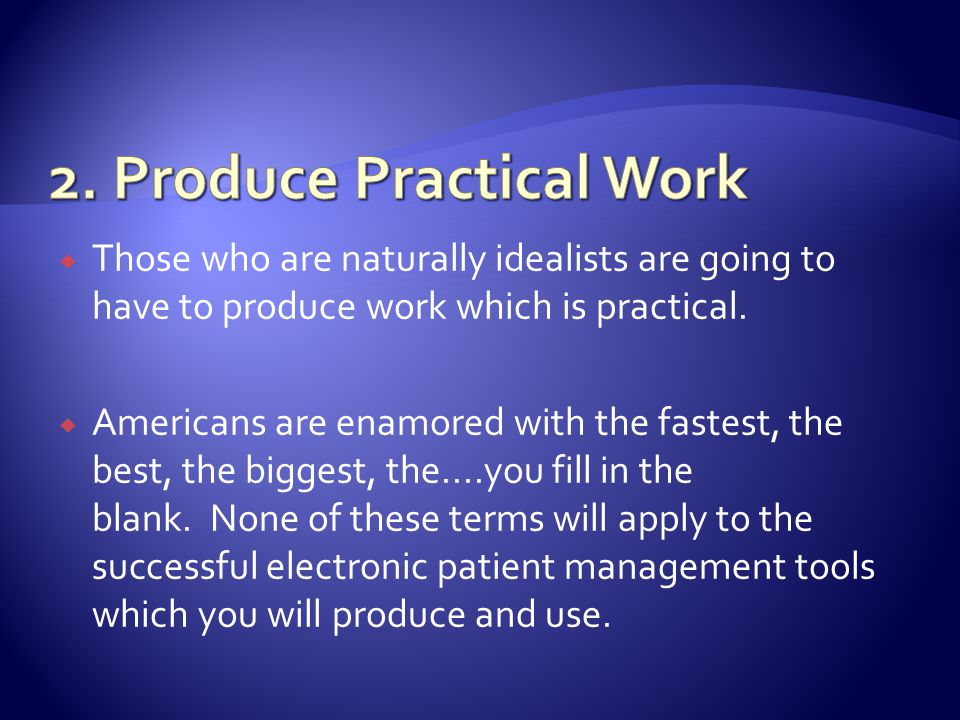 Those who are naturally idealists are going to have to produce work which is practical.