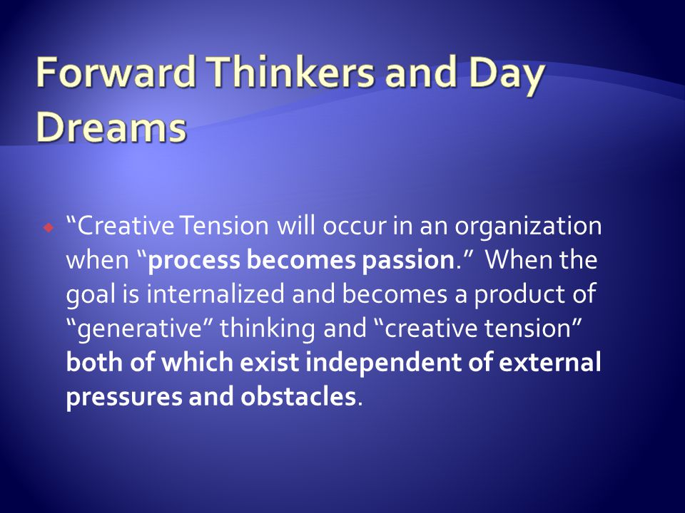 Creative Tension will occur in an organization when process becomes passion. When the goal is internalized and becomes a product of generative thinkin