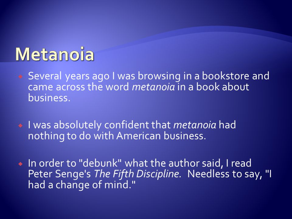 Several years ago I was browsing in a bookstore and came across the word metanoia in a book about business.