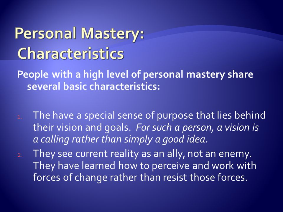 People with a high level of personal mastery share several basic characteristics: 1. The have a special sense of purpose that lies behind their vision