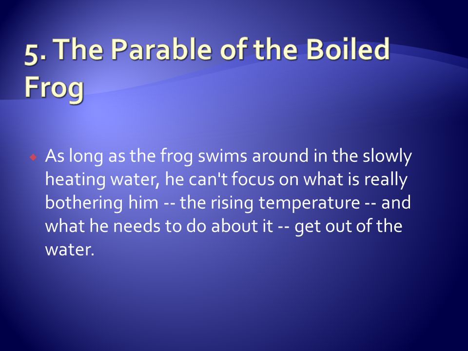 As long as the frog swims around in the slowly heating water, he can t focus on what is really bothering him -- the rising temperature -- and what he needs to do about it -- get out of the water.