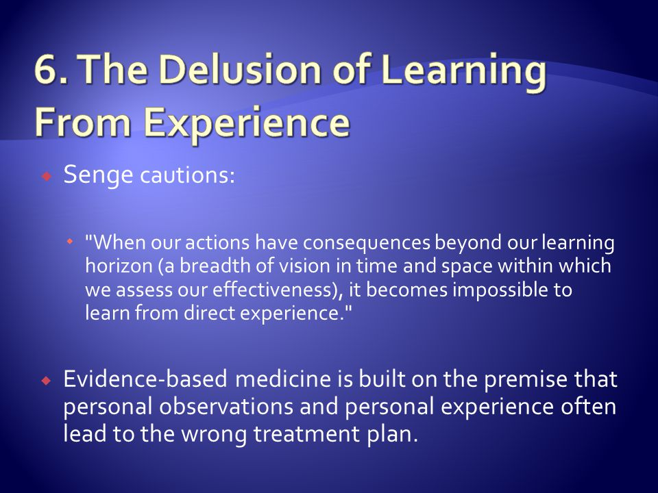 Senge cautions : When our actions have consequences beyond our learning horizon (a breadth of vision in time and space within which we assess our effectiveness), it becomes impossible to learn from direct experience. Evidence-based medicine is built on the premise that personal observations and personal experience often lead to the wrong treatment plan.