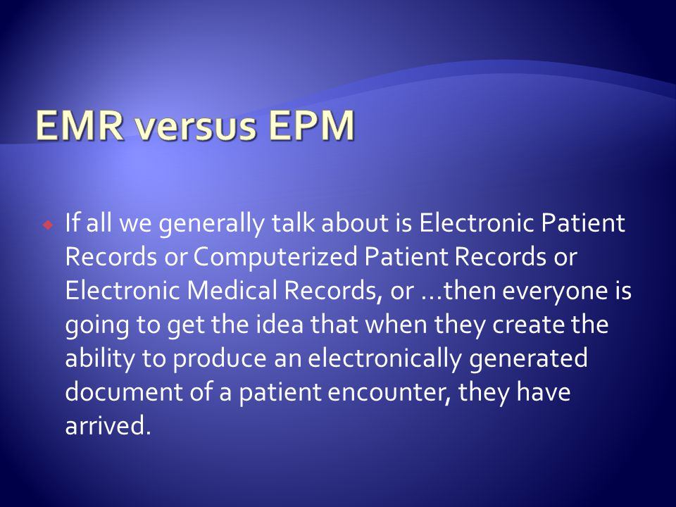 If all we generally talk about is Electronic Patient Records or Computerized Patient Records or Electronic Medical Records, or...then everyone is going to get the idea that when they create the ability to produce an electronically generated document of a patient encounter, they have arrived.