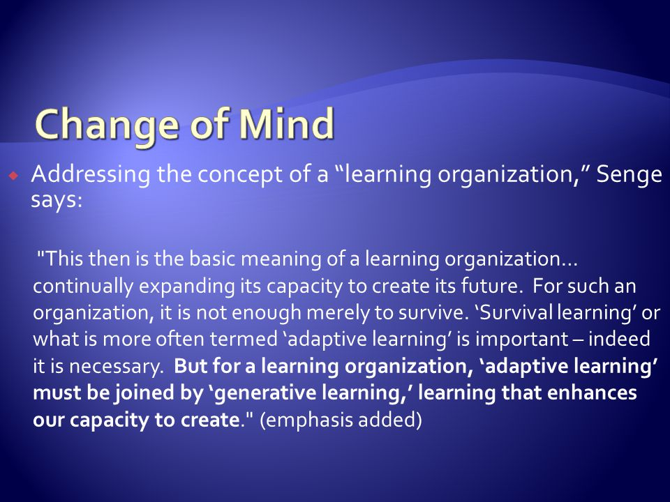 Addressing the concept of a learning organization, Senge says: This then is the basic meaning of a learning organization… continually expanding its capacity to create its future.
