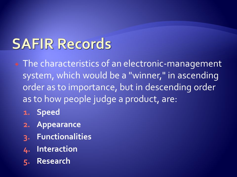 The characteristics of an electronic-management system, which would be a winner, in ascending order as to importance, but in descending order as to how people judge a product, are: 1.Speed 2.Appearance 3.Functionalities 4.Interaction 5.Research