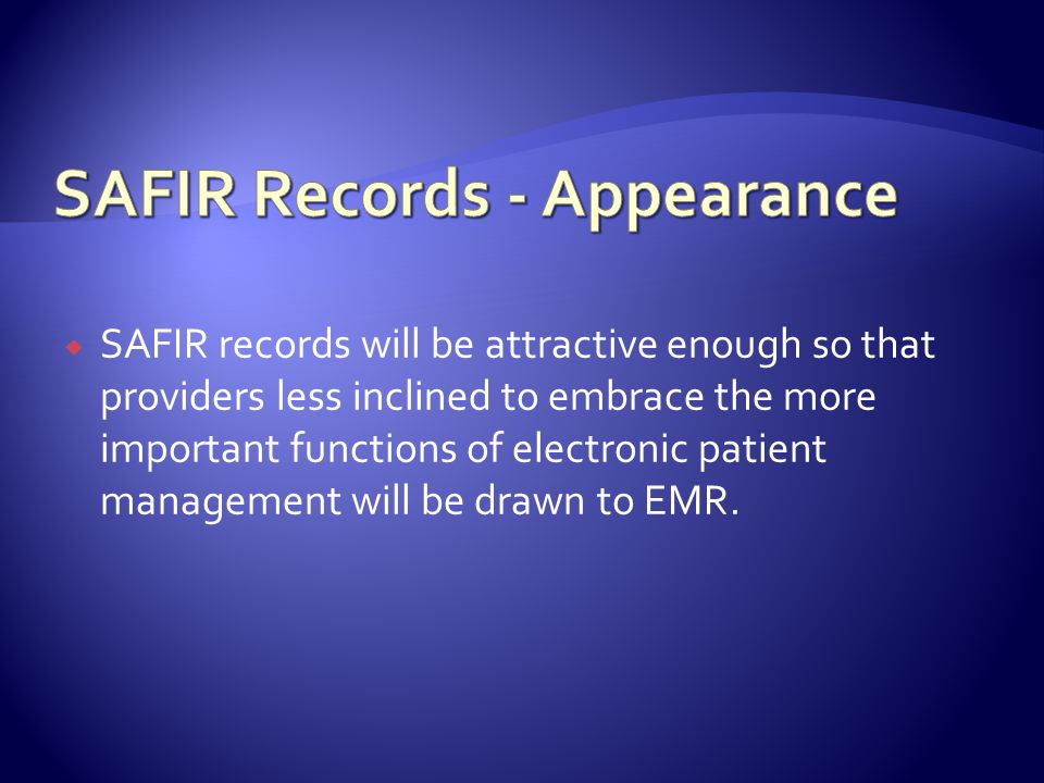 SAFIR records will be attractive enough so that providers less inclined to embrace the more important functions of electronic patient management will be drawn to EMR.
