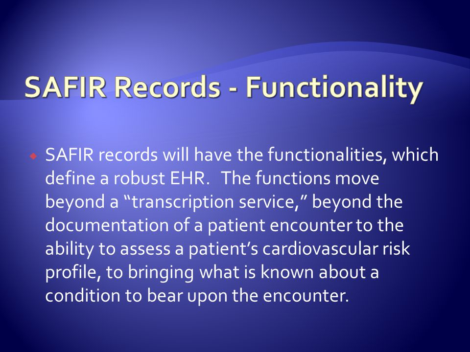 SAFIR records will have the functionalities, which define a robust EHR. The functions move beyond a transcription service, beyond the documentation of
