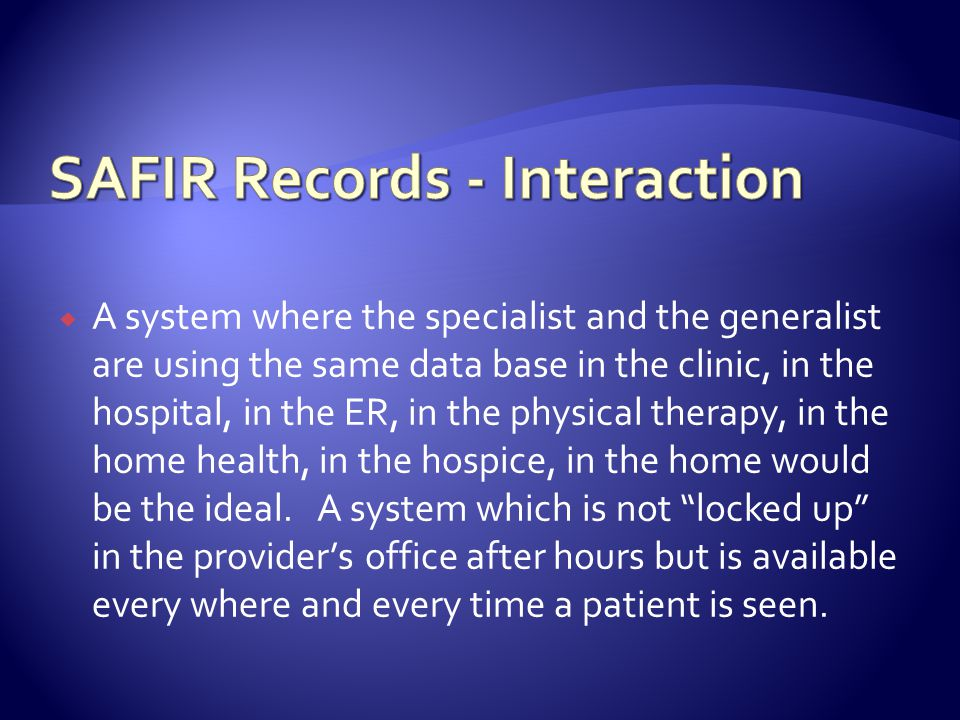A system where the specialist and the generalist are using the same data base in the clinic, in the hospital, in the ER, in the physical therapy, in the home health, in the hospice, in the home would be the ideal.