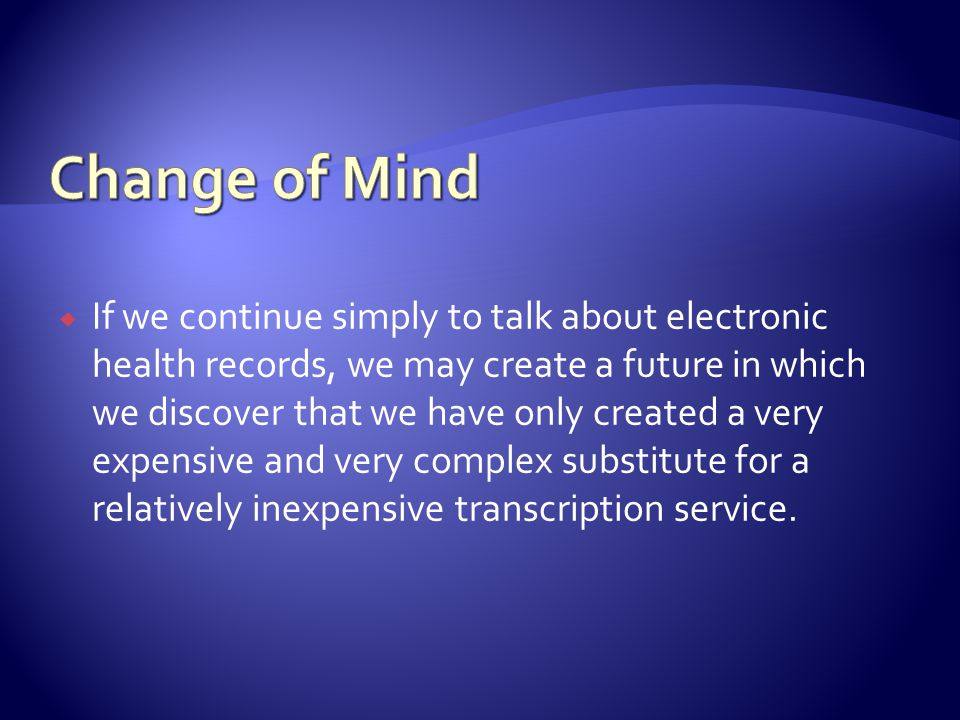 If we continue simply to talk about electronic health records, we may create a future in which we discover that we have only created a very expensive and very complex substitute for a relatively inexpensive transcription service.