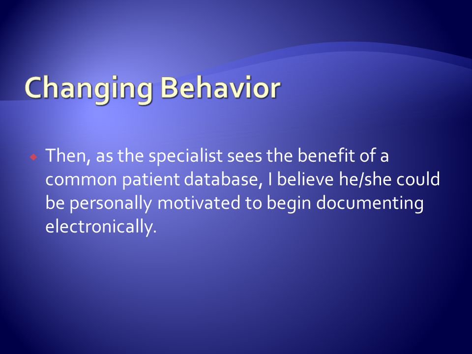 Then, as the specialist sees the benefit of a common patient database, I believe he/she could be personally motivated to begin documenting electronically.