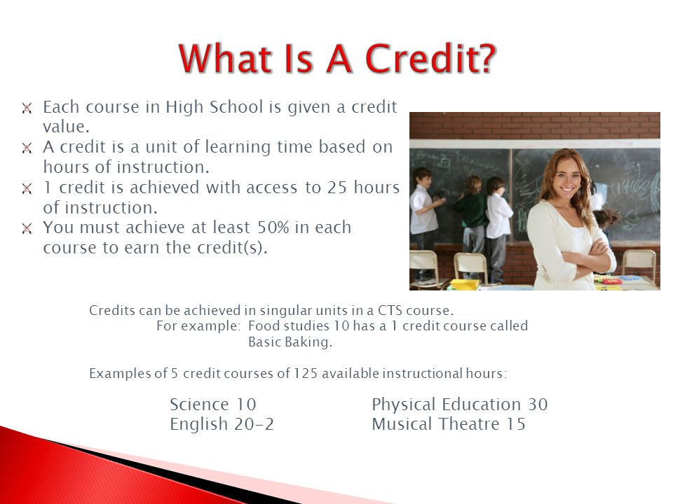 Each course in High School is given a credit value.