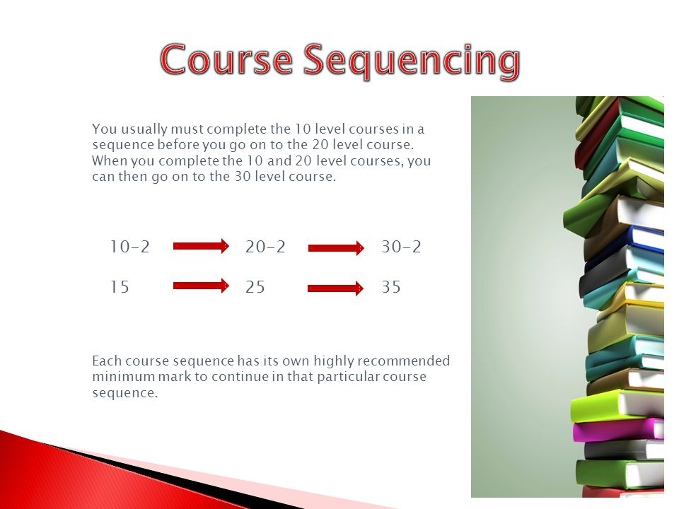 You usually must complete the 10 level courses in a sequence before you go on to the 20 level course.