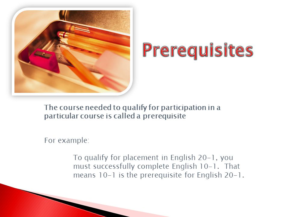 The course needed to qualify for participation in a particular course is called a prerequisite For example: To qualify for placement in English 20-1, you must successfully complete English 10-1.