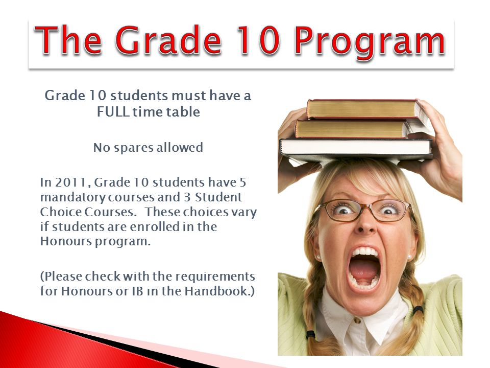Grade 10 students must have a FULL time table No spares allowed In 2011, Grade 10 students have 5 mandatory courses and 3 Student Choice Courses.