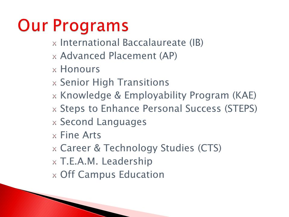 International Baccalaureate (IB) Advanced Placement (AP) Honours Senior High Transitions Knowledge & Employability Program (KAE) Steps to Enhance Personal Success (STEPS) Second Languages Fine Arts Career & Technology Studies (CTS) T.E.A.M.