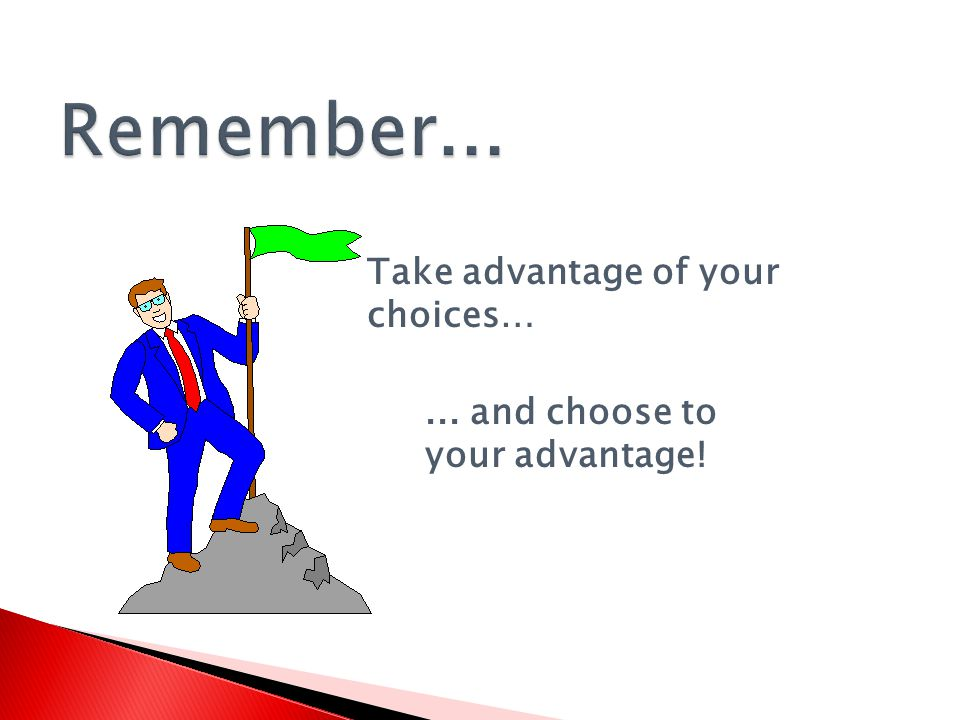 Take advantage of your choices…... and choose to your advantage!