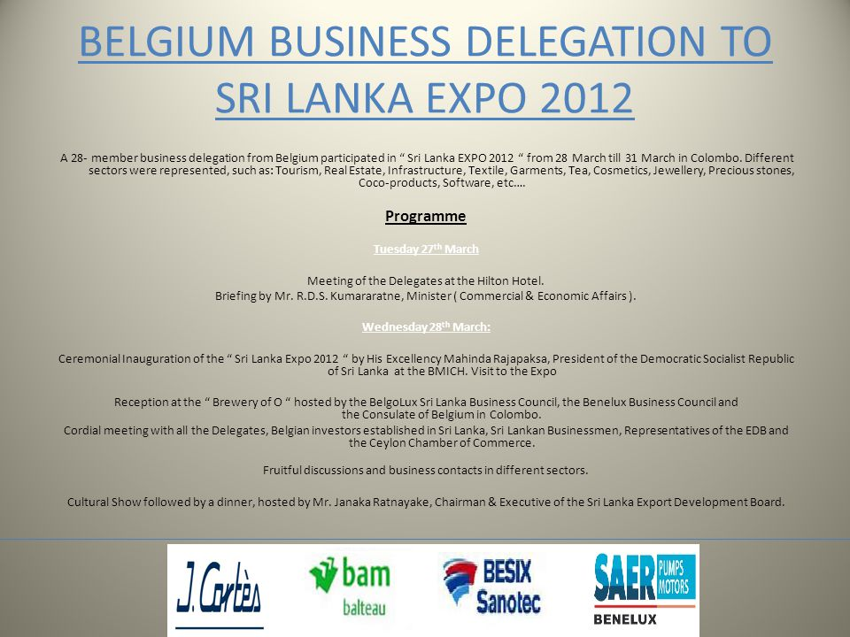 BELGIUM BUSINESS DELEGATION TO SRI LANKA EXPO 2012 A 28- member business delegation from Belgium participated in Sri Lanka EXPO 2012 from 28 March till 31 March in Colombo.
