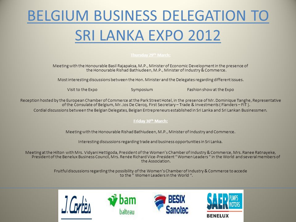BELGIUM BUSINESS DELEGATION TO SRI LANKA EXPO 2012 Thursday 29 th March: Meeting with the Honourable Basil Rajapaksa, M.P., Minister of Economic Development in the presence of the Honourable Rishad Bathiudeen, M.P., Minister of Industry & Commerce.