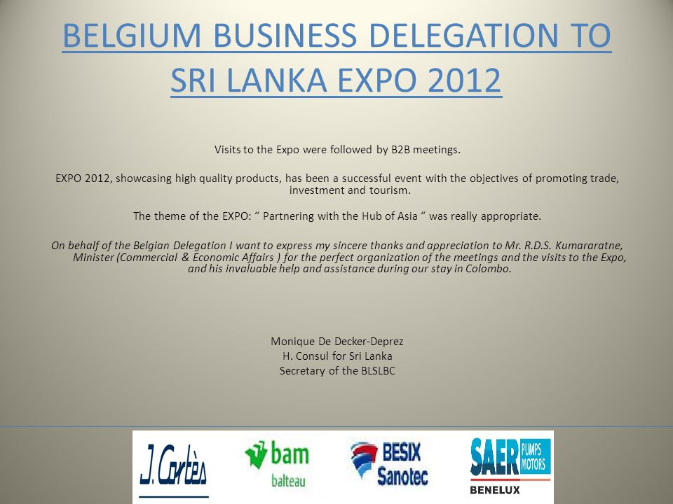 BELGIUM BUSINESS DELEGATION TO SRI LANKA EXPO 2012 Visits to the Expo were followed by B2B meetings.