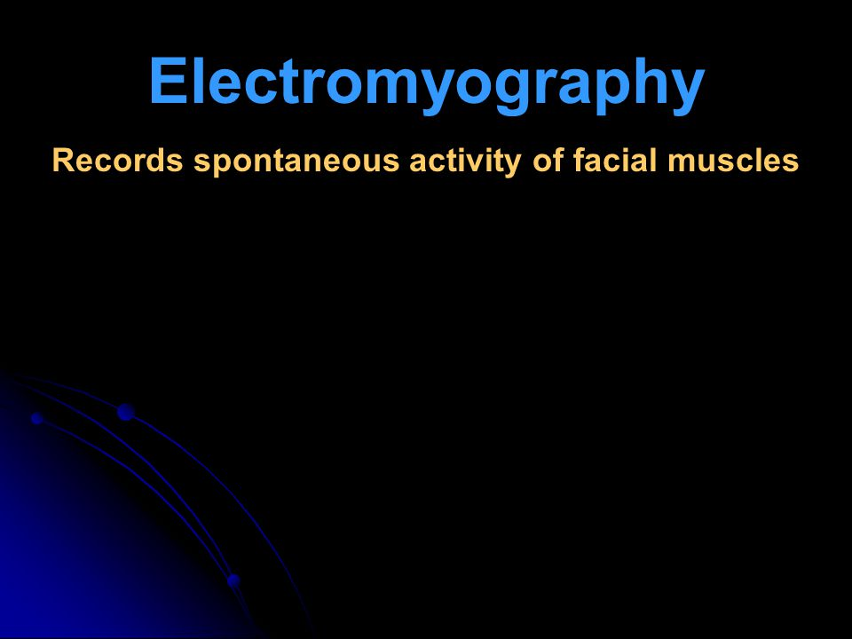Electromyography Records spontaneous activity of facial muscles