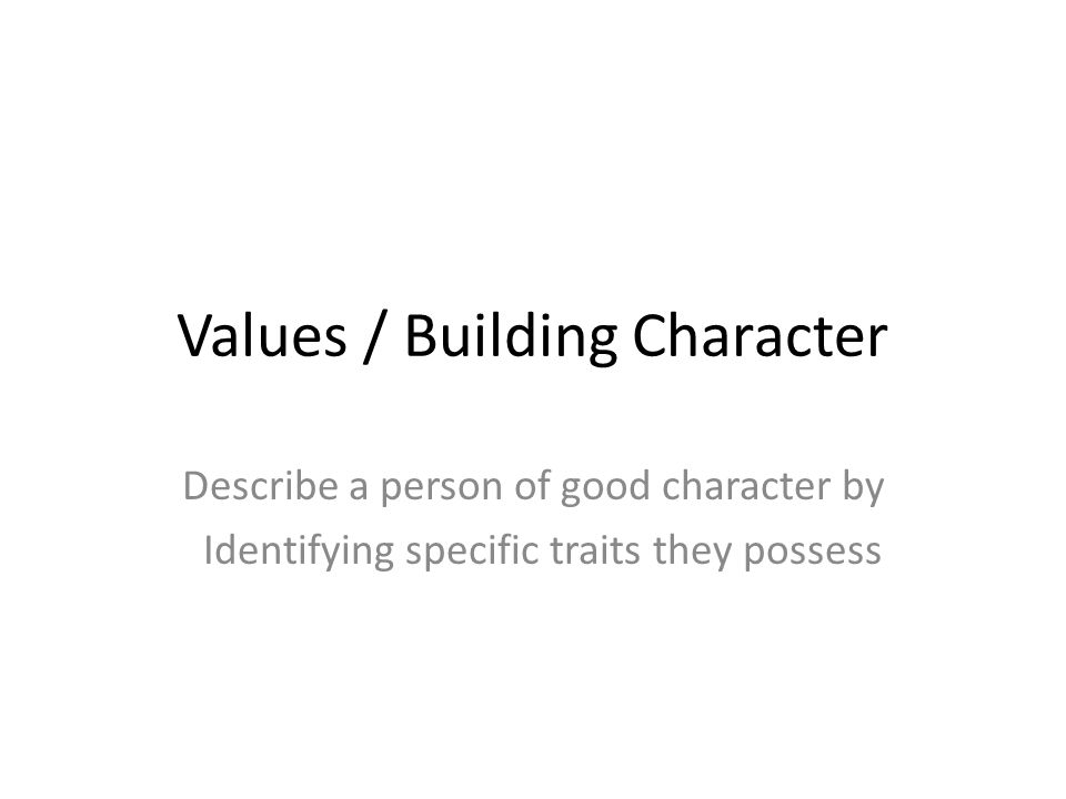 Values / Building Character Describe a person of good character by Identifying specific traits they possess