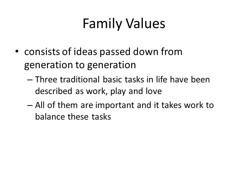 Family Values consists of ideas passed down from generation to generation – Three traditional basic tasks in life have been described as work, play an