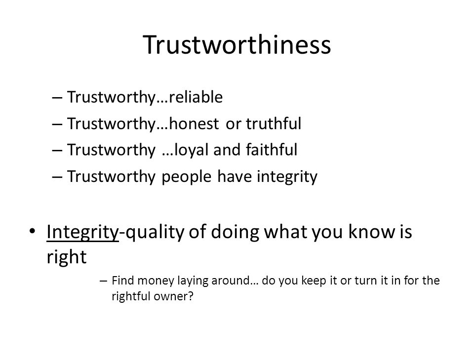 Trustworthiness – Trustworthy…reliable – Trustworthy…honest or truthful – Trustworthy …loyal and faithful – Trustworthy people have integrity Integrit