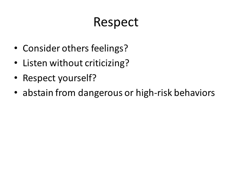 Respect Consider others feelings? Listen without criticizing? Respect yourself? abstain from dangerous or high-risk behaviors