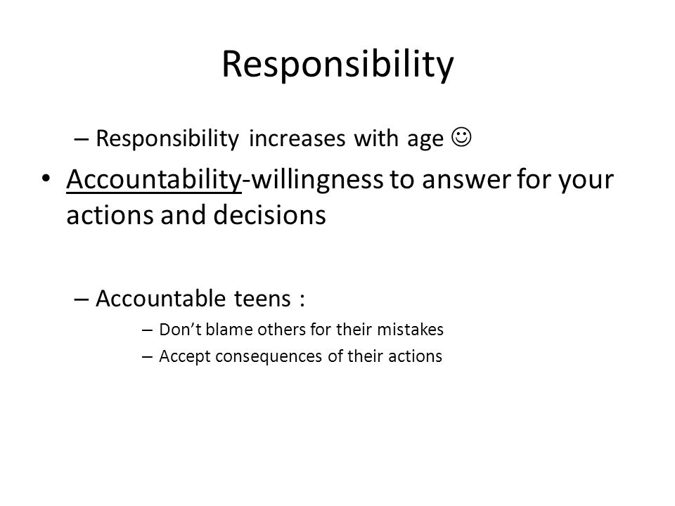 Responsibility – Responsibility increases with age Accountability-willingness to answer for your actions and decisions – Accountable teens : – Dont bl