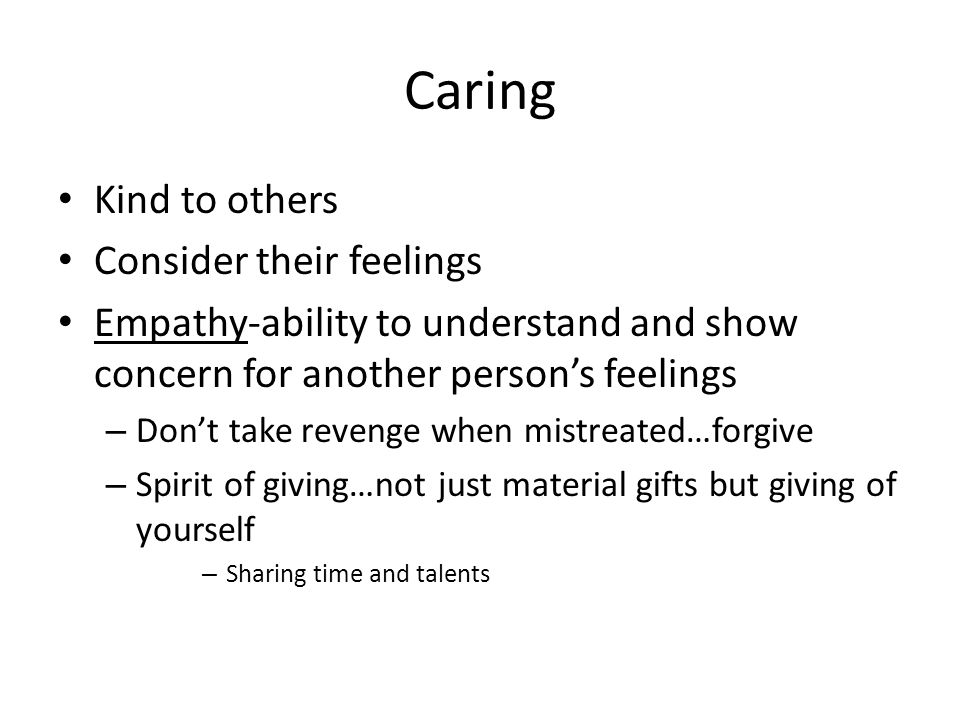 Caring Kind to others Consider their feelings Empathy-ability to understand and show concern for another persons feelings – Dont take revenge when mis