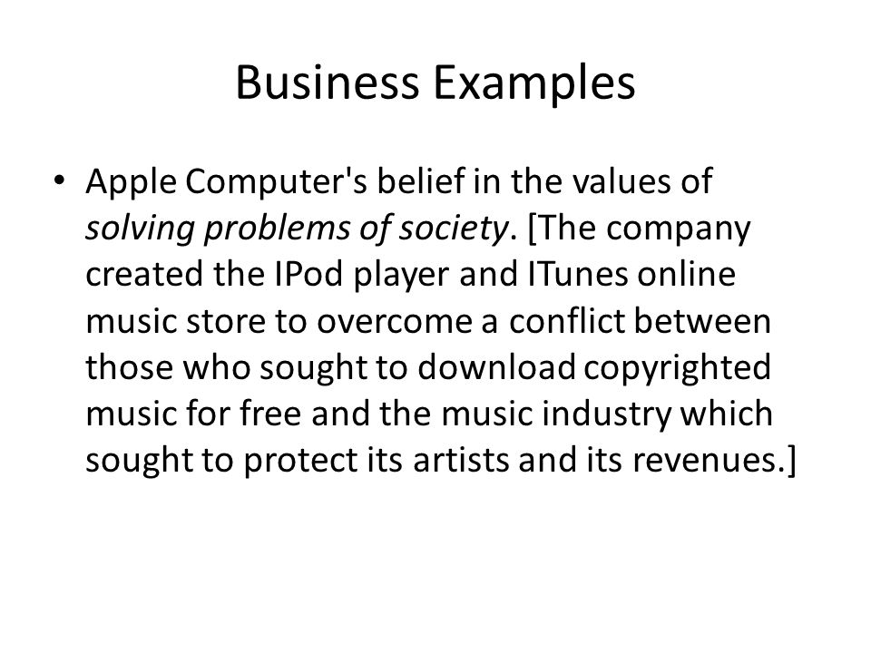Business Examples Apple Computer's belief in the values of solving problems of society. [The company created the IPod player and ITunes online music s