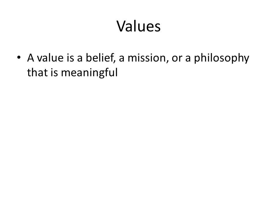 Values A value is a belief, a mission, or a philosophy that is meaningful