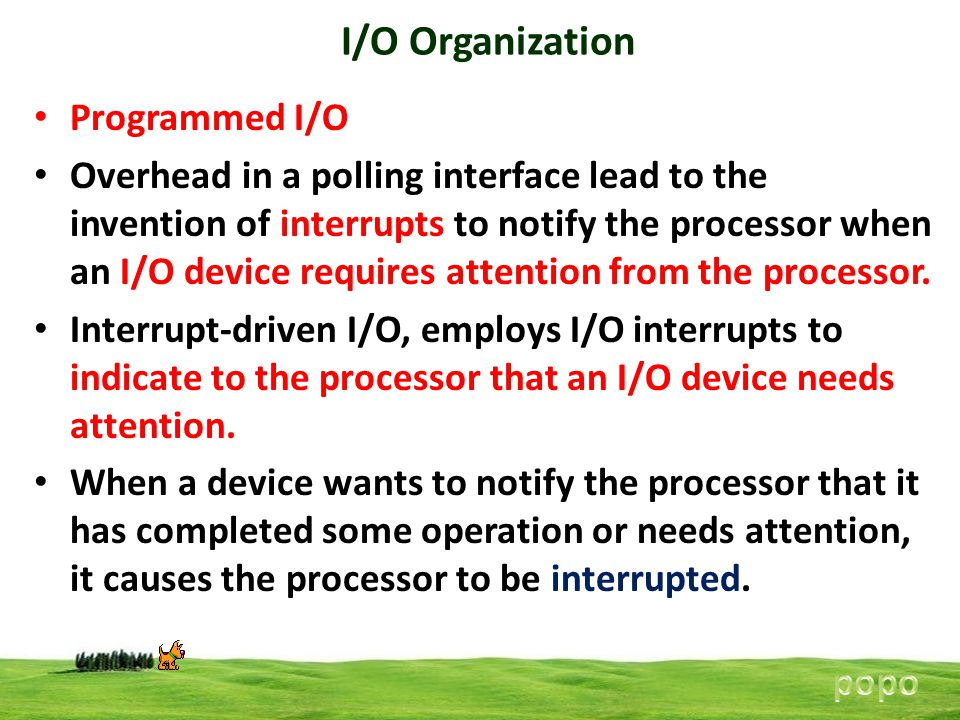 I/O Organization Programmed I/O Overhead in a polling interface lead to the invention of interrupts to notify the processor when an I/O device requires attention from the processor.