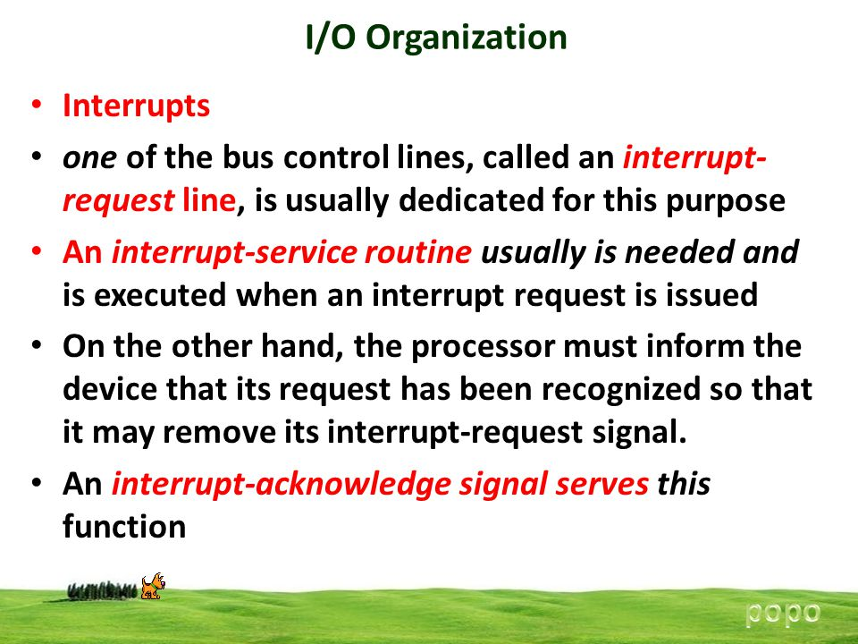 I/O Organization Interrupts one of the bus control lines, called an interrupt- request line, is usually dedicated for this purpose An interrupt-service routine usually is needed and is executed when an interrupt request is issued On the other hand, the processor must inform the device that its request has been recognized so that it may remove its interrupt-request signal.