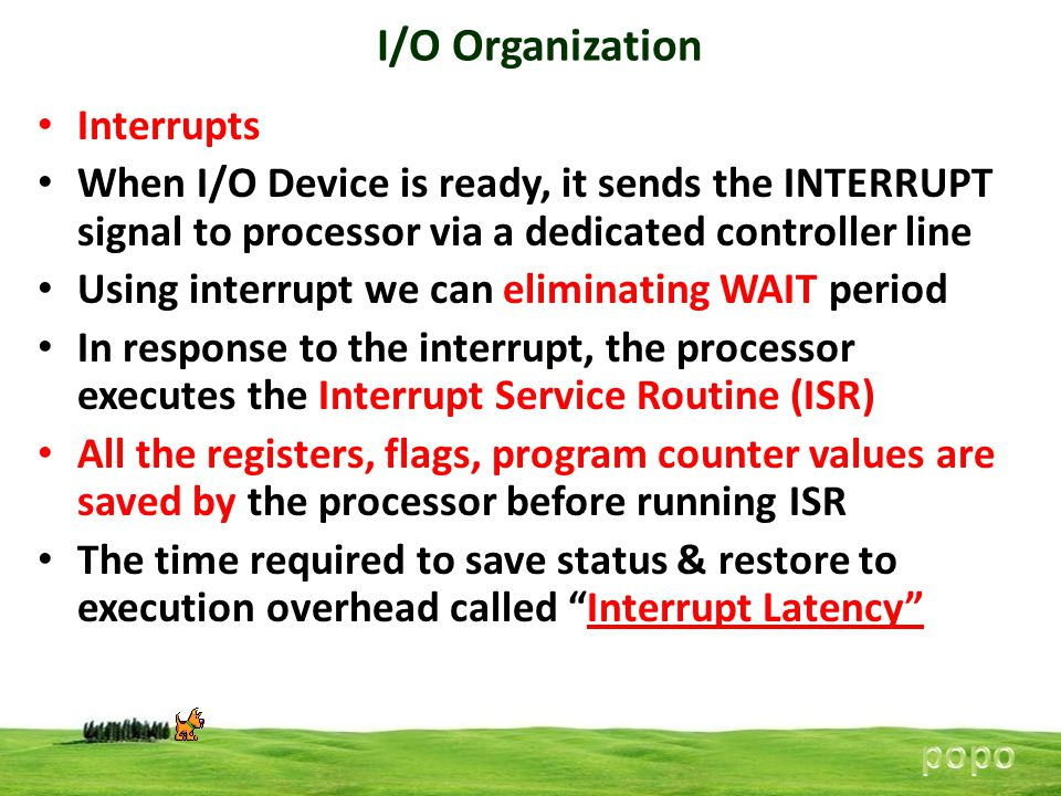 I/O Organization Interrupts When I/O Device is ready, it sends the INTERRUPT signal to processor via a dedicated controller line Using interrupt we can eliminating WAIT period In response to the interrupt, the processor executes the Interrupt Service Routine (ISR) All the registers, flags, program counter values are saved by the processor before running ISR The time required to save status & restore to execution overhead called Interrupt Latency