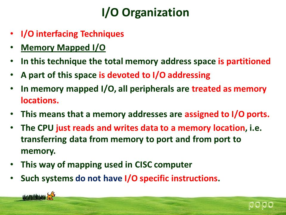 I/O Organization I/O interfacing Techniques Memory Mapped I/O In this technique the total memory address space is partitioned A part of this space is devoted to I/O addressing In memory mapped I/O, all peripherals are treated as memory locations.