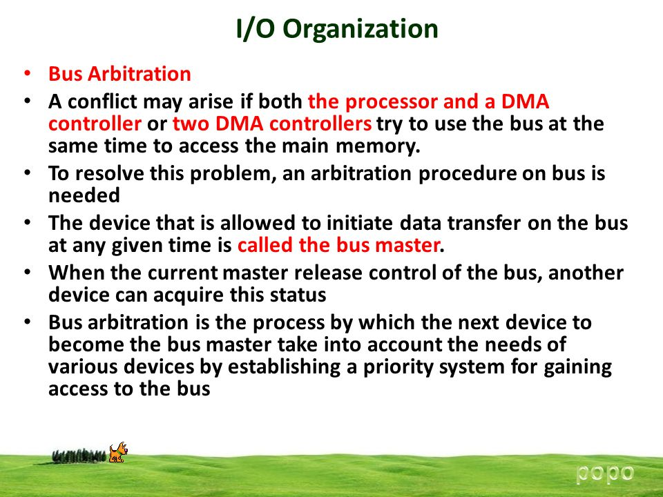 I/O Organization Bus Arbitration A conflict may arise if both the processor and a DMA controller or two DMA controllers try to use the bus at the same time to access the main memory.