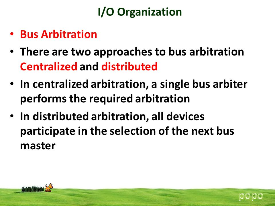 I/O Organization Bus Arbitration There are two approaches to bus arbitration Centralized and distributed In centralized arbitration, a single bus arbiter performs the required arbitration In distributed arbitration, all devices participate in the selection of the next bus master