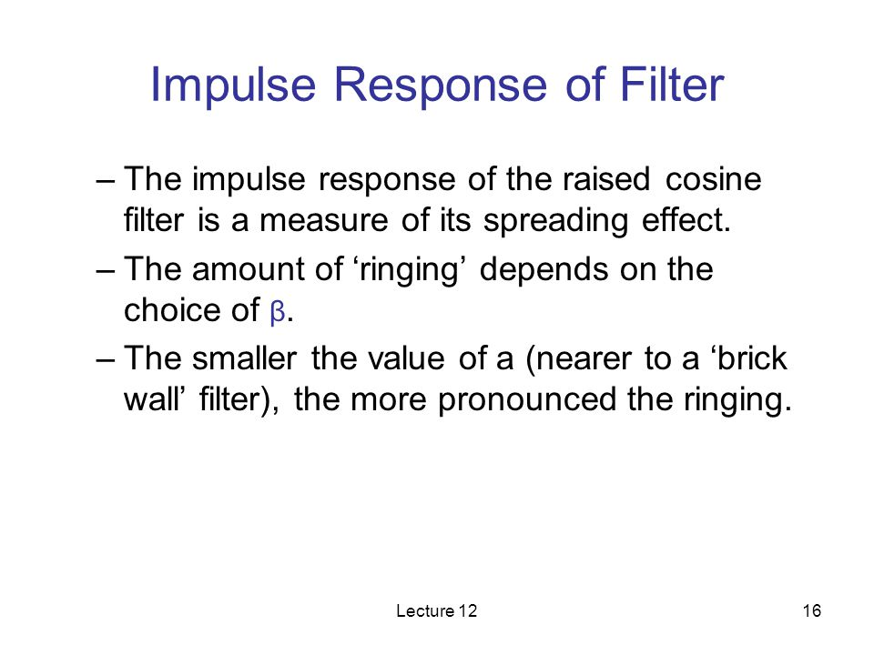 Lecture 1216 Impulse Response of Filter –The impulse response of the raised cosine filter is a measure of its spreading effect. –The amount of ringing